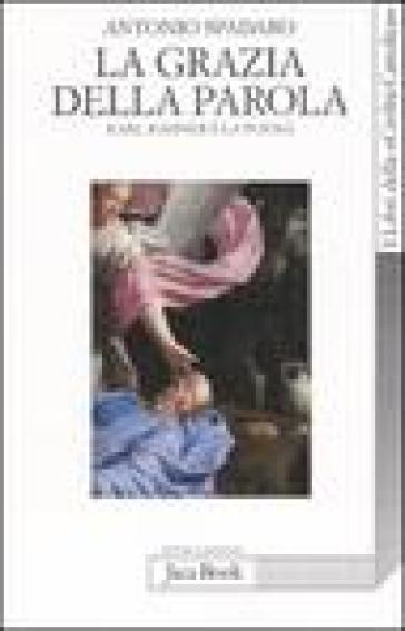 La grazia della parola. Karl Rahner e la poesia - Antonio Spadaro  