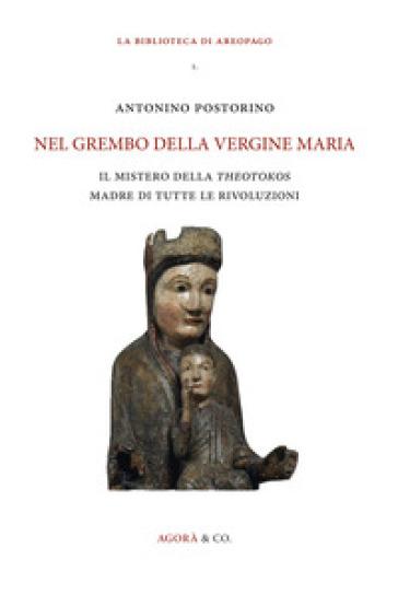 Nel grembo della Vergine Maria. Il mistero della «theotokos» madre di tutte le rivoluzioni - Antonino Postorino |