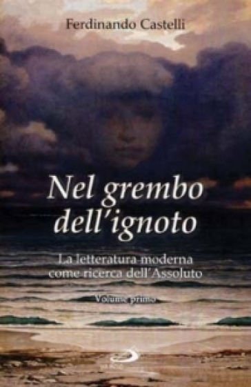 Nel grembo dell'ignoto. La letteratura moderna come ricerca dell'Assoluto. 1. - Ferdinando Castelli | Rochesterscifianimecon.com