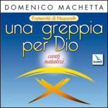 Una greppia per Dio. Canti natalizi, fraternità di Nazareth. Con CD Audio - Domenico Machetta |