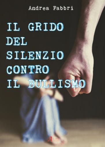 Il grido del silenzio contro il bullismo - Andrea Fabbri | Thecosgala.com