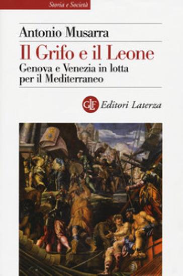 Il grifo e il leone. Genova e Venezia in lotta per il Mediterraneo - Antonio Musarra | Kritjur.org