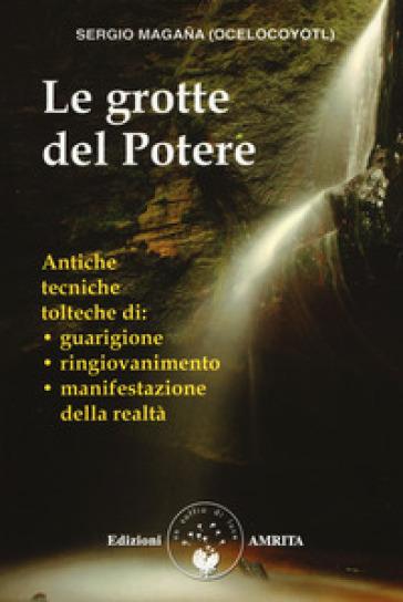 Le grotte del potere. Antiche tecniche tolteche di guarigione, ringiovanimento e manifestazione della realtà - Sergio Magana pdf epub