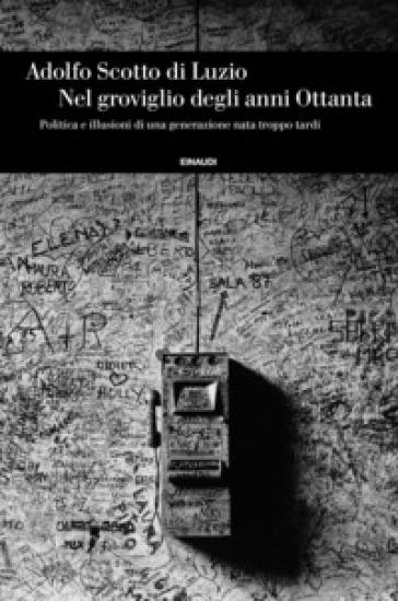 Nel groviglio degli anni Ottanta, Politica e illusioni di una generazione nata troppo tardi - Adolfo Scotto di Luzio |