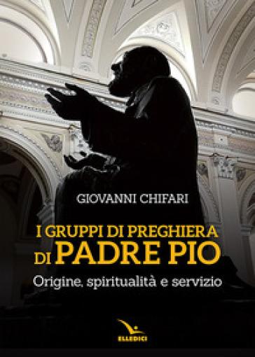 I gruppi di preghiera di padre Pio. Origine, spiritualità e servizio - Giovanni Chifari  