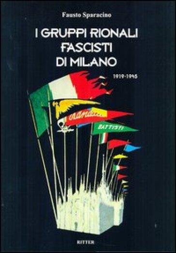 I gruppi rionali fascisti di Milano 1919-1945 - Fausto Sparacino |