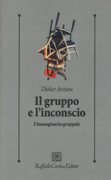 Il gruppo e l'inconscio. L'immaginario gruppale - Didier Anzieu | Thecosgala.com