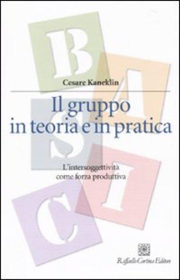 Il gruppo in teoria e in pratica. L'intersoggettività come forza produttiva - Cesare Kaneklin pdf epub
