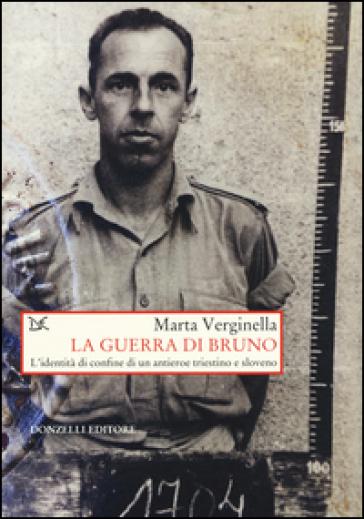 La guerra di Bruno. L'dentità di confine di un antieroe triestino e sloveno - Marta Verginella |