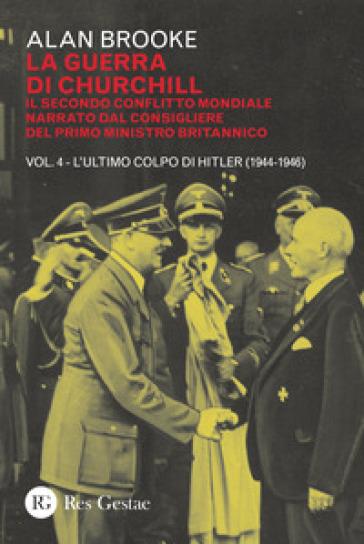 La guerra di Churchill. Il secondo conflitto mondiale narrato dal consigliere del primo ministro. 4: L' ultimo colpo di Hitler (1944-1946) - Alan Brooke |