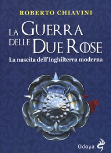 La guerra delle Due Rose. La nascita dell'Inghilterra moderna - Roberto Chiavini pdf epub
