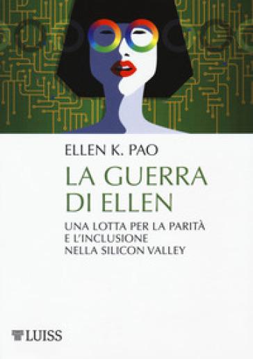 La guerra di Ellen. Una lotta per la parità e l'inclusione nella Silicon Valley - Ellen K. Pao  