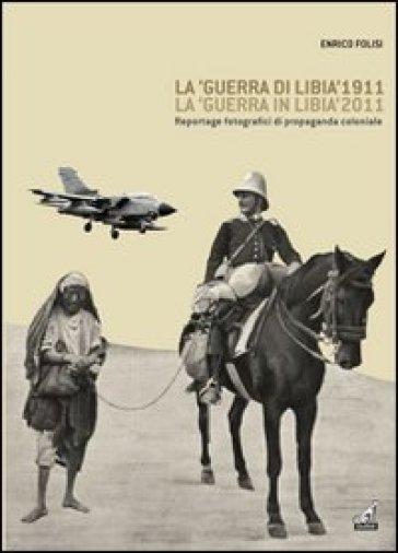 La «guerra di Libia» 1911, la «guerra in Libia» 2011. Reportage fotografici di propaganda coloniale