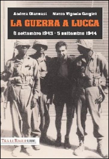 La guerra a Lucca. 8 settembre 1943-5 settembre 1944 - Andrea Giannasi |