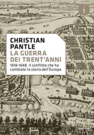 La guerra dei Trent'anni. 1618-1648. Il conflitto che ha cambiato la storia dell'Europa - Christian Pantle |