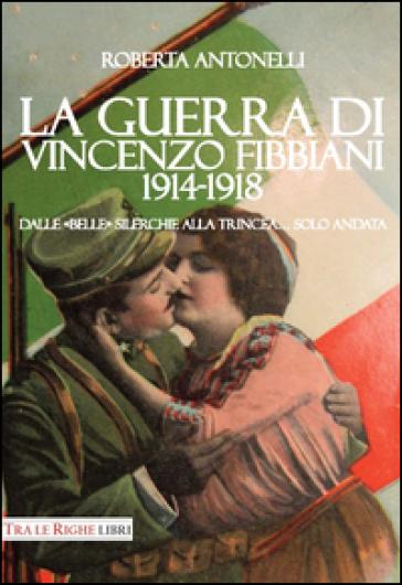 La guerra di Vincenzo Fibbiani (1914-1918). Dalle «belle» silerchie alla trincea... solo andata - Roberta Antonelli pdf epub
