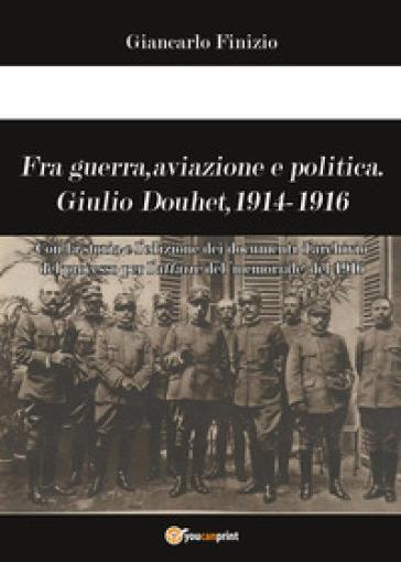 Fra guerra, aviazione e politica. Giulio Douhet, 1914-1916 - Giancarlo Finizio | Rochesterscifianimecon.com