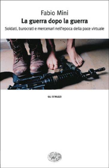 La guerra dopo la guerra. Soldati, burocrati e mercenari nell'epoca della pace virtuale - Fabio Mini | Ericsfund.org
