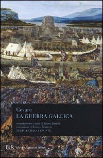 La guerra gallica. Testo latino a fronte - Gaio Giulio Cesare |