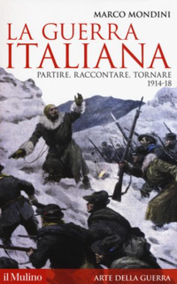 La guerra italiana. Partire, raccontare, tornare 1914-18 - Marco Mondini | Rochesterscifianimecon.com
