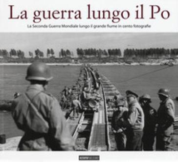 La guerra lungo il Po. La seconda guerra mondiale lungo il grande fiume in cento fotografie