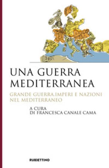 Una guerra mediterranea. Grande guerra, imperi e nazioni nel Mediterraneo - F. Canale Cama | Kritjur.org