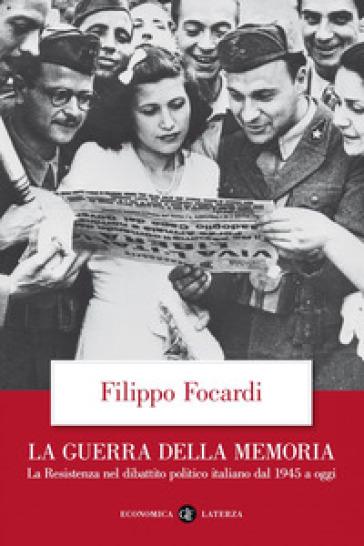 La guerra della memoria. La Resistenza nel dibattito politico italiano dal 1945 a oggi - Filippo Focardi |