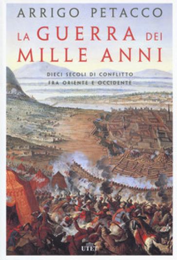 La guerra dei mille anni. Dieci secoli di conflitto fra Oriente e Occidente - Arrigo Petacco |