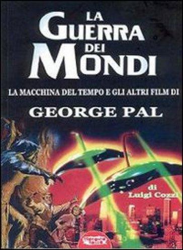La guerra dei mondi. La macchina del tempo e gli altri film di George Pal - Luigi Cozzi   Rochesterscifianimecon.com