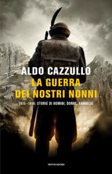 La guerra dei nostri nonni. 1915-1918: storie di uomini, donne, famiglie - Aldo Cazzullo |