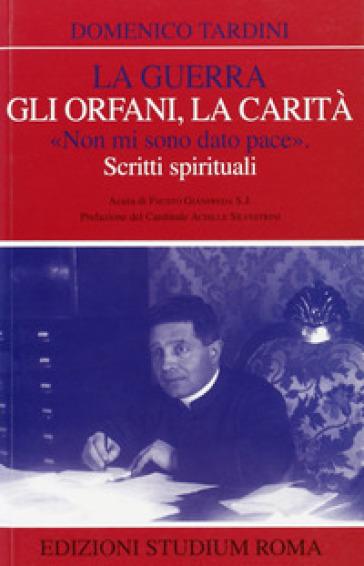 La guerra, gli orfani, la carità. «Non mi sono dato pace». Scritti spirituali - Domenico Tardini |