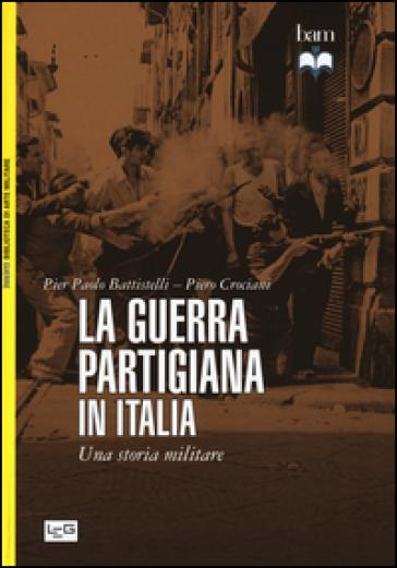 La guerra partigiana in Italia. Una storia militare - Pier Paolo Battistelli |