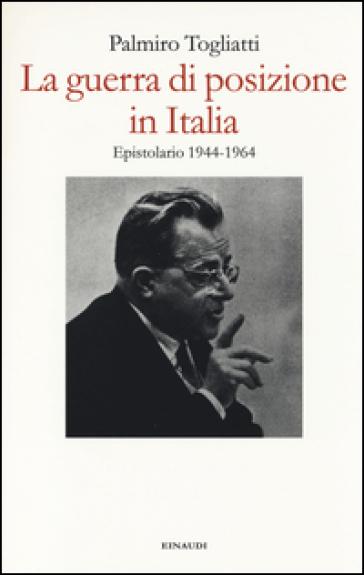 La guerra di posizione in Italia. Epistolario 1944-1964 - Palmiro Togliatti |