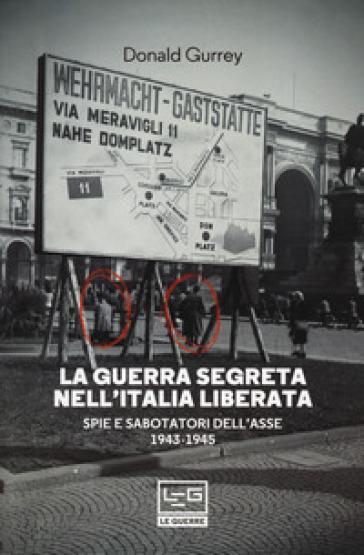 La guerra segreta nell'Italia liberata. Spie e sabotatori dell'Asse 1943-1945 - Donald Gurrey |