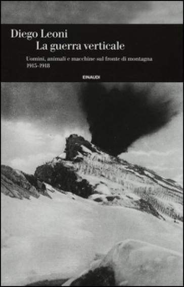 La guerra verticale. Uomini, animali e macchine sul fronte di montagna. (1915-1918) - Diego Leoni  