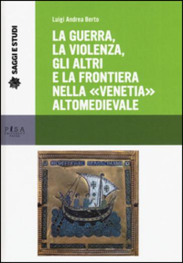 La guerra, la violenza, gli altri e la frontiera nella «Venetia» altomedievale - Luigi A. Berto |