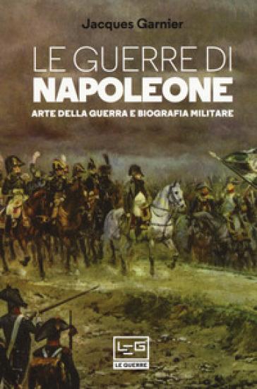 Le guerre di Napoleone. Arte della guerra e biografia militare - Jacques Garnier |