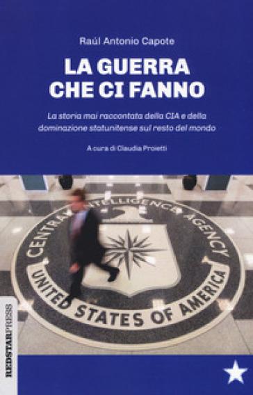 Le guerre che ci fanno. La storia mai raccontata della CIA e della dominazione statunitense sul resto del mondo - Raul Antonio Capote |