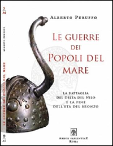 Le guerre dei popoli del mare. La battaglia del delta del Nilo e la fine dell'età del Bronzo - Alberto Peruffo | Kritjur.org