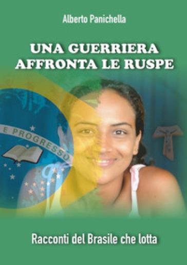 Una guerriera affronta le ruspe. Racconti del Brasile che lotta - Alberto Panichella |
