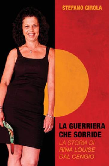 La guerriera che sorride. La storia di Rina Louise Dal Cengio - Stefano Girola |