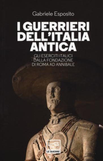 I guerrieri dell'Italia antica. Gli eserciti italici dalla fondazione di Roma ad Annibale - Gabriele Esposito |