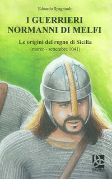 I guerrieri normanni di Melfi. Le origini del regno di Sicilia (marzo-settembre 1041) - Edoardo Spagnuolo | Rochesterscifianimecon.com