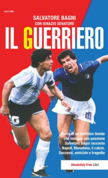 Il guerriero. Storia di un bambino timido che insegue una passione. Salvatore Bagni racconta Napoli, Maradona, il calcio. Successi, amicizie e tragedie - Salvatore Bagni |