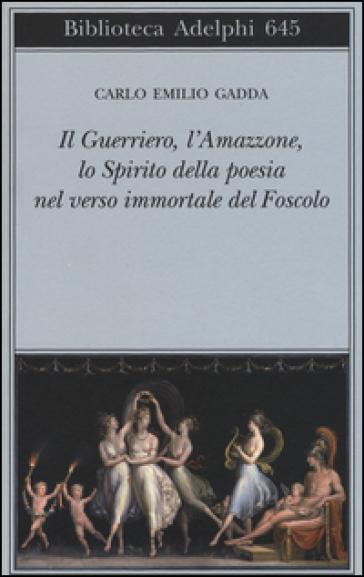 Il guerriero, l'amazzone, lo spirito della poesia nel verso immortale del Foscolo. Conversazione a tre voci - Carlo Emilio Gadda |