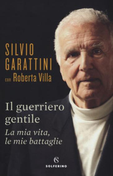 Il guerriero gentile. La mia vita, le mie battaglie - Silvio Garattini |