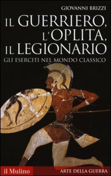Il guerriero, l'oplita, il legionario. Gli eserciti nel mondo classico - Giovanni Brizzi   Jonathanterrington.com