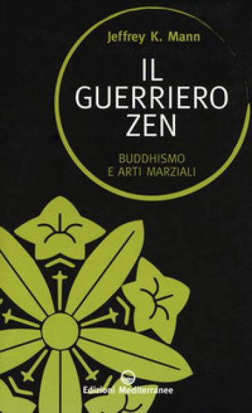 Il guerriero zen. Buddhismo e arti marziali - Jeffrey K. Mann | Jonathanterrington.com