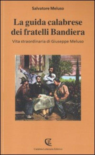 La guida calabrese dei fratelli Bandiera. Vita straordinaria di Giuseppe Meluso - Salvatore Meluso | Kritjur.org