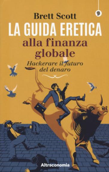 La guida eretica alla finanza globale. Hackerare il futuro del denaro - Brett Scott | Thecosgala.com